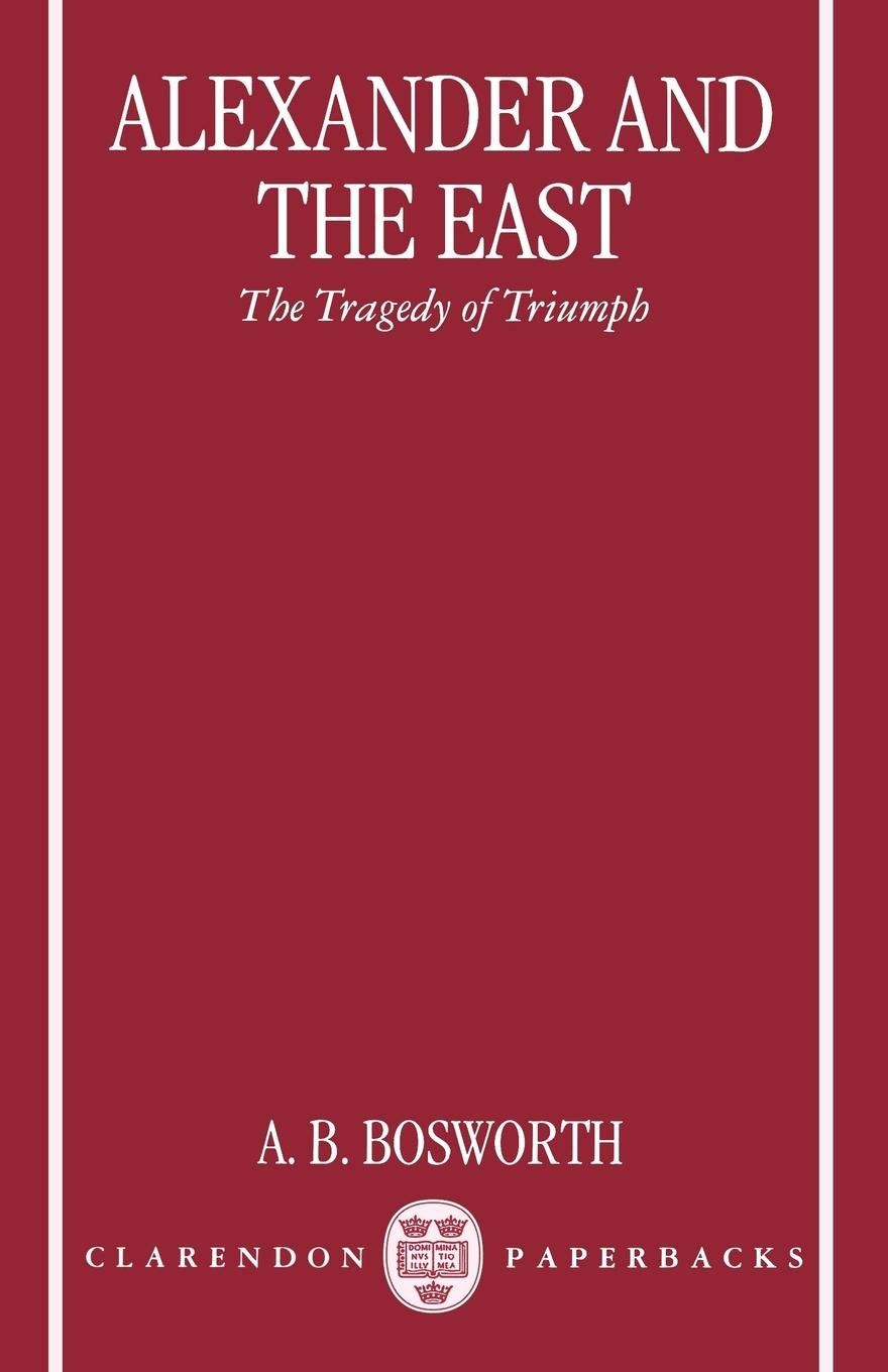 Alexander and the East: The Tragedy of Triumph (Clarendon Paperbacks) by A B Bosworth