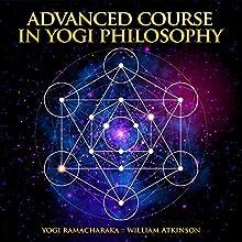 Advanced Course in Yogi Philosophy Audiobook by Yogi Ramacharaka, William Atkinson Narrated by R. Paul Matty