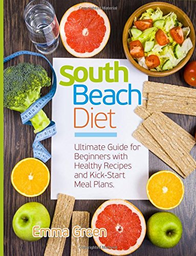 South Beach Diet: Ultimate Guide for Beginners with Healthy Recipes and Kick-Start Meal Plans. (South Beach Diet Recipes) by Emma Green