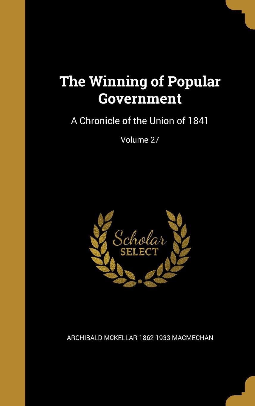 Download The Winning of Popular Government: A Chronicle of the Union of 1841; Volume 27 PDF