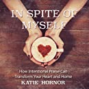In Spite of Myself: How Intentional Praise Can Transform Your Heart and Home