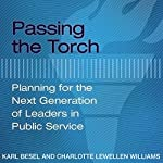 Passing the Torch: Planning for the Next Generation of Leaders in Public Service | Charlotte Lewellen Williams,Karl Besel