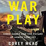 War Play: Video Games and the Future of Armed Conflict | Corey Mead