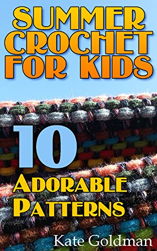 Summer Crochet for Kids: 10 Adorable Patterns: (Crochet Book, Crochet Patterns, Crochet (Summer Crochet)