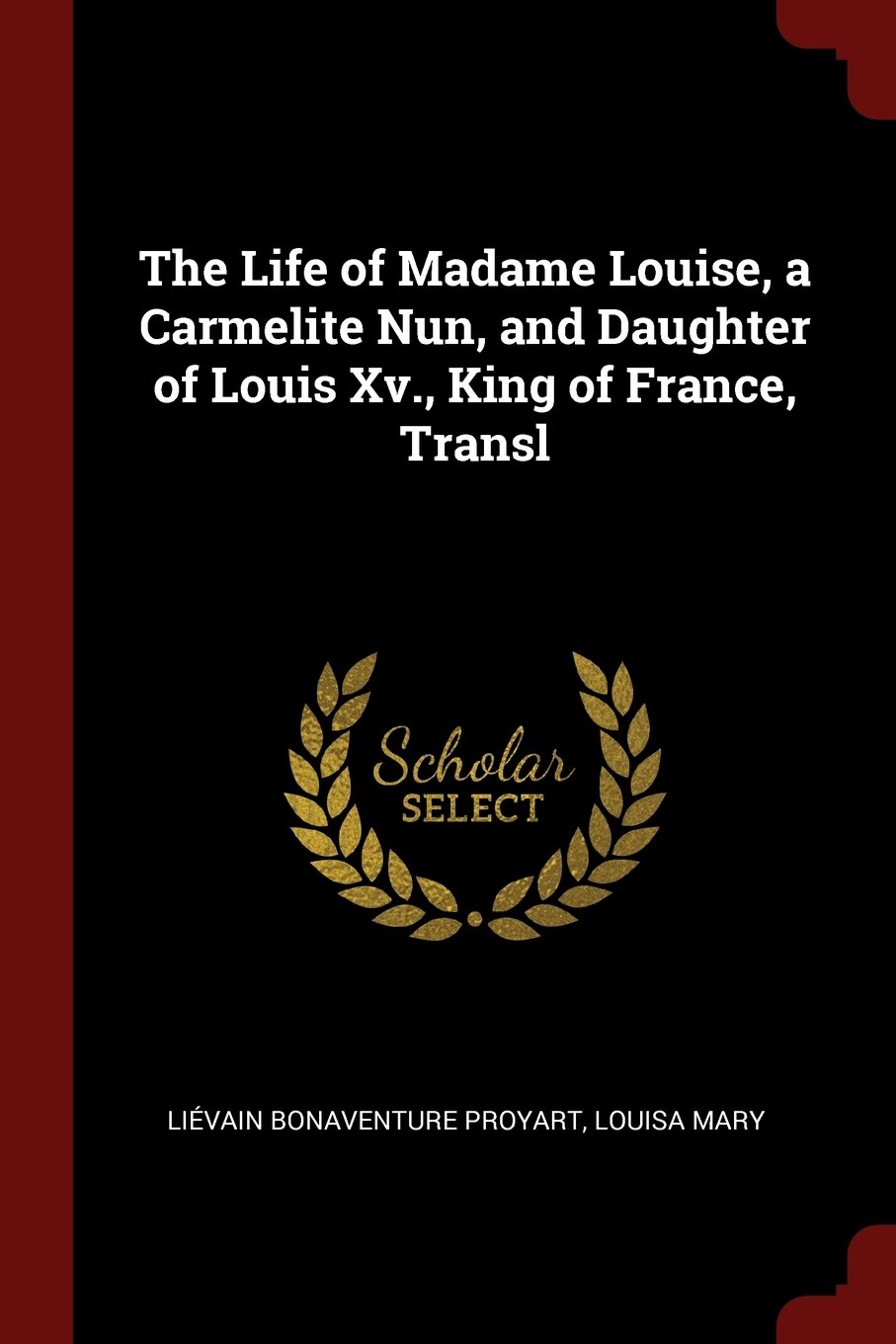 Download The Life of Madame Louise, a Carmelite Nun, and Daughter of Louis Xv., King of France, Transl pdf