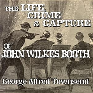 The Life, Crime and Capture of John Wilkes Booth Audiobook
