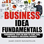 Business Idea Fundamentals: Fundamental Steps on How to Start, Run and Manage a Successful Business | James David Rockefeller