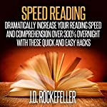 Speed Reading: Dramatically Increase Your Reading Speed and Comprehension over 300% Overnight with These Quick and Easy Hacks   J.D. Rockefeller