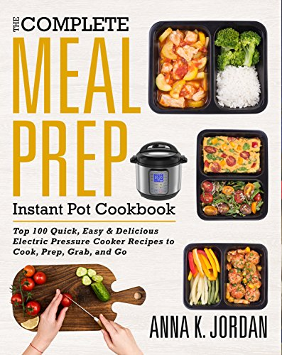 The Complete Meal Prep Instant Pot Cookbook: Top 100 Quick, Easy & Delicious Electric Pressure Cooker Recipes to Cook, Prep, Grab, and Go (Meal Prep Pressure Cooker Recipes) by Anna  K. Jordan