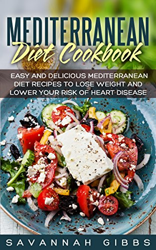 Mediterranean Diet Cookbook: Easy and Delicious Mediterranean Diet Recipes to Lose Weight and Lower Your Risk of Heart Disease by Savannah Gibbs