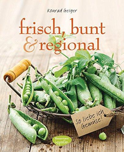 frisch, bunt & regional - So liebe ich Gemüse: Das Kochbuch mit den saisonalen Lieblingsrezepten