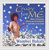 Crazy for Me - How I Got Over Bipolar Disorder and Other Life Stuff by Wambui BahatiWhen sold by Amazon.com, this product is manufactured on demand using CD-R recordable media. Amazon.com's standard return policy will apply.