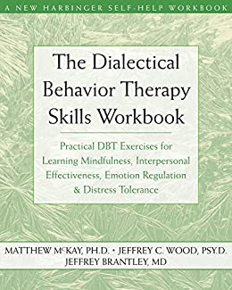 The Dialectical Behavior Therapy Skills Workbook: Practical DBT Exercises  for Learning Mindfulness, Interpersonal Effectiveness, Emotion Regulation,