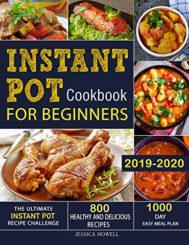 Instant Pot Cookbook for Beginners 2019-2020: The Ultimate Instant Pot Recipe Challenge| 800 Healthy and Delicious Recipes| 1000 Day Easy Meal Plan by Jessica  Howell