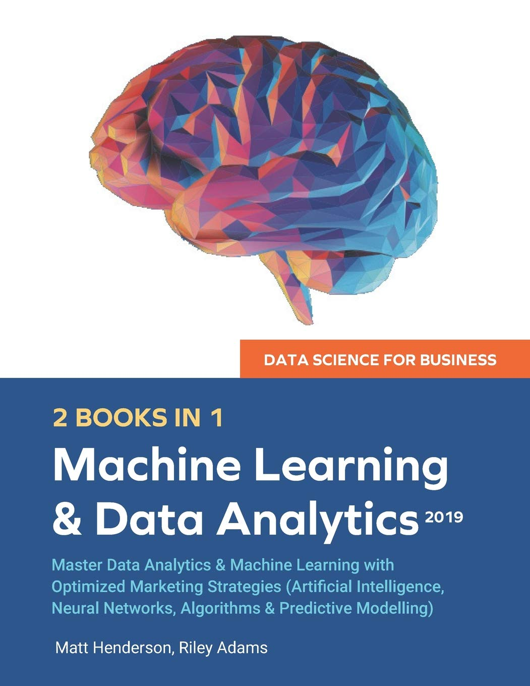 Data Science For Business 2019  2 BOOKS IN 1   Master Data Analytics And Machine Learning With Optimized Marketing Strategies  Artificial Intelligence Neural Networks Algorithms And Predictive Modelling