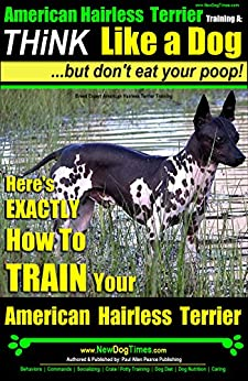 American Hairless Terrier Training | Think Like a Dog, But Don't Eat Your Poop!  Breed Expert American Hairless Terrier Training: Here's EXACTLY How to Train Your American Hairless Terrier by [Pearce American Hairless Terrier, Paul Allen]