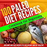 PALEO DIET: 100 PALEO RECIPES FOR BEGINNERS TO LOSE WEIGHT AND GET HEALTHY (Paleo Diet Cookbook, Paleo Diet Recipes, Paleo Diet For Weight Loss, Paleo Diet For Beginners, Paleo)