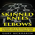 Skinned Knees and Elbows: A Nostalgic Look at the Games We Played as Children Growing Up in Simpler Times | Gary McKraken