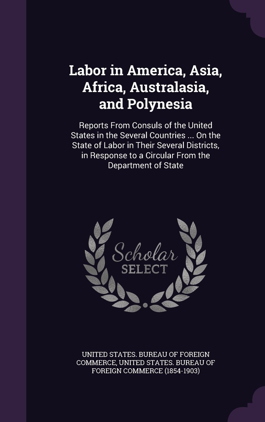 Download Labor in America, Asia, Africa, Australasia, and Polynesia: Reports from Consuls of the United States in the Several Countries ... on the State of ... to a Circular from the Department of State pdf epub