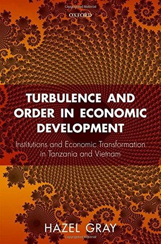 Turbulence and Order in Economic Development: Economic Transformation in Tanzania and Vietnam by Oxford University Press
