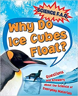 Why Do Ice Cubes Float? Questions and Answers About the Science of Everyday Materials (Science FAQs)