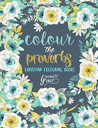 Colour The Proverbs: Inspired To Grace: Christian Colouring Books: Modern Florals Cover with Calligraphy & Lettering Design (Inspirational & ... Prayer & Stress Relief) (Volume 2)
