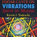 Edgar Cayce on Vibrations: Spirit In Motion Speech by Kevin J Todeschi Narrated by Art Ray