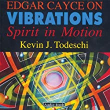 Edgar Cayce on Vibrations Speech by Kevin J. Todeschi Narrated by Kevin J. Todeschi