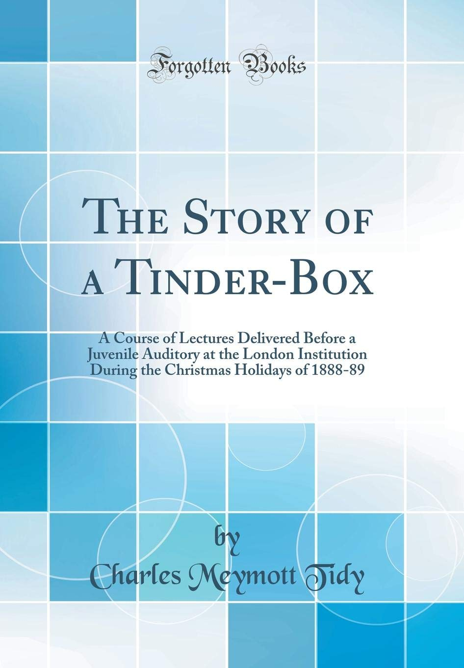 The Story of a Tinder-Box: A Course of Lectures Delivered Before a Juvenile Auditory at the London Institution During the Christmas Holidays of 1888-89 (Classic Reprint) ebook