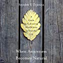 When Awareness Becomes Natural: A Guide to Cultivating Mindfulness in Everyday Life Audiobook by Sayadaw U Tejaniya Narrated by Brian Nishii