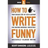 How To Write Funny: Your Serious, Step-By-Step Blueprint For Creating Incredibly, Irresistibly, Successfully Hilarious Writin
