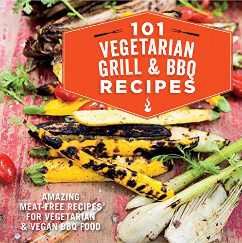 101 Vegetarian Grill & Barbecue Recipes: Amazing meat-free recipes for vegetarian and vegan BBQ (Vegetarian Meat Recipes)