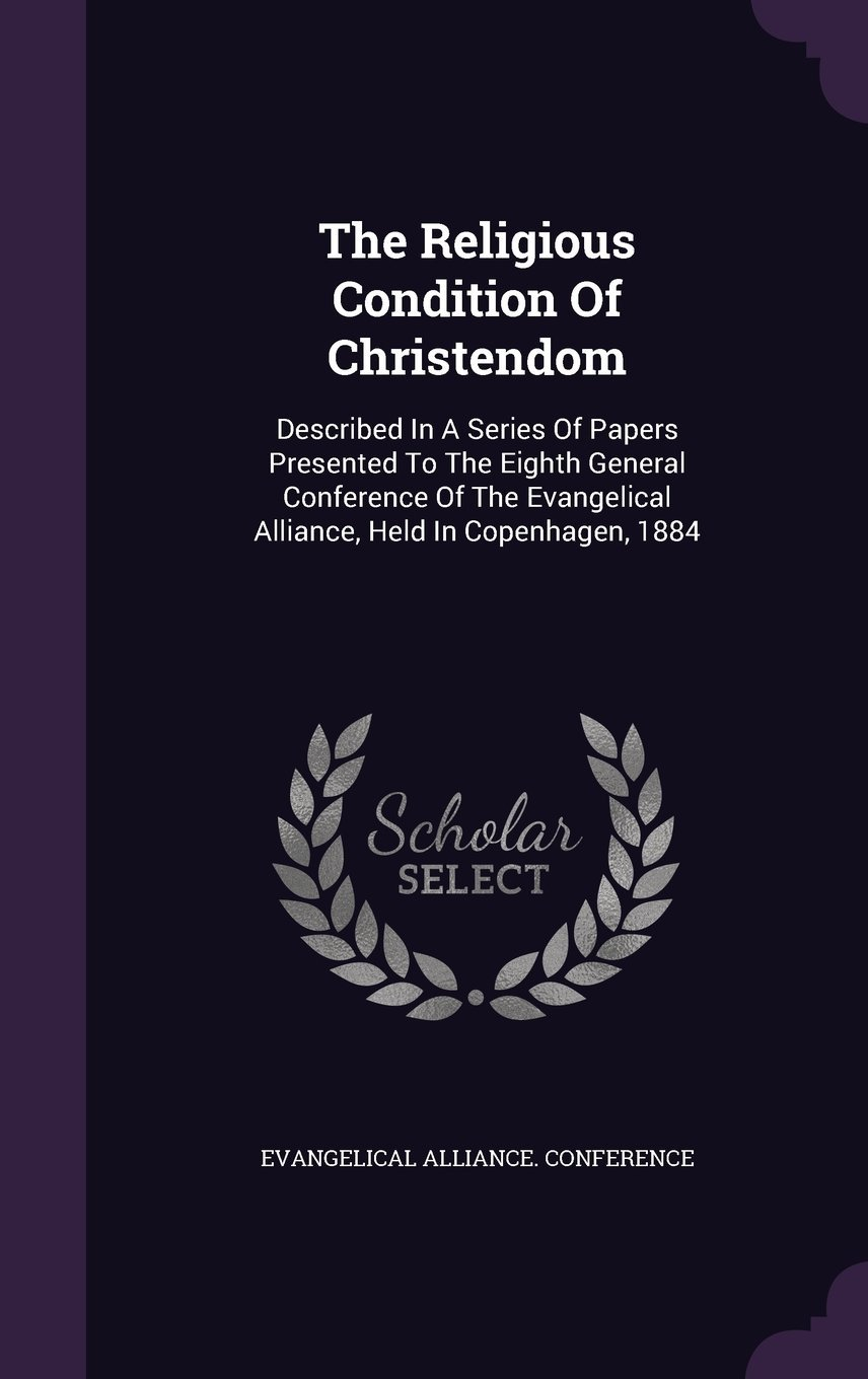 The Religious Condition of Christendom: Described in a Series of Papers Presented to the Eighth General Conference of the Evangelical Alliance, Held in Copenhagen, 1884 PDF