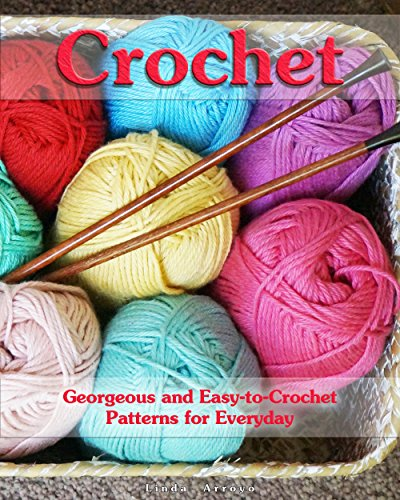 Crochet: Georgeous and EasytoCrochet Patterns for Everyday: Crochet Stitches Crocheting Books Learn to Crochet Crochet Projects Complete Book of Crochet 1