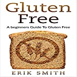 Gluten Free: A Beginners Guide to Gluten Free | Erik Smith