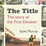 The Title: The Story of the First Division | Scott Murray