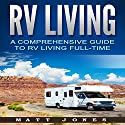 RV Living: A Comprehensive Guide to RV Living Full-time Audiobook by Matt Jones Narrated by Robert V. Gallant
