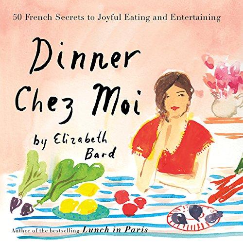 Dinner Chez Moi: 50 French Secrets to Joyful Eating and Entertaining