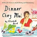 Dinner Chez Moi: 50 French Secrets to Joyful Eating and Entertaining | Elizabeth Bard
