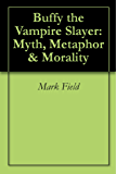 Buffy the Vampire Slayer: Myth, Metaphor & Morality (English Edition)