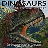 Dinosaurs: The Complete Guide for Beginners From Triassic to Jurassic (Wonderful Discoveries)
