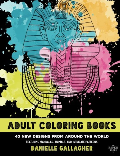 Adult Coloring Books: 40 New Designs From Around The World: Featuring Mandalas, Animals and Intricate Patterns