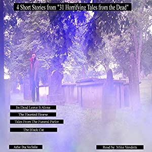 4 Short Stories from '31 Horrifying Tales from the Dead': It's Dead Leave it Alone, Haunted Hearse, Tales from the Funeral Parlor, The Black Cat Audiobook