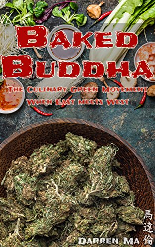 Baked Buddha: The Asian Marijuana Cookbook For Healthy Cannabis Recipes: The Culinary Green Movement - When East meets West (Cannabis Cookbook, Marijuana Horticulture, Grow Weed) by Darren Ma