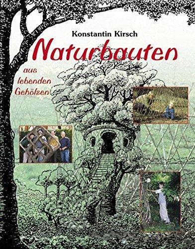 Naturbauten aus lebenden Gehölzen: Apfelhäuschen, Baumtempel, Flechtkuppeln, Gitterhecken, Kinderträume, Lebendkunst, Liebeslauben, Pflanzendörfer