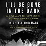 I'll Be Gone in the Dark: One Woman's Obsessive Search for the Golden State Killer Audiobook by Michelle McNamara Narrated by Gabra Zackman, Gillian Flynn, Patton Oswalt