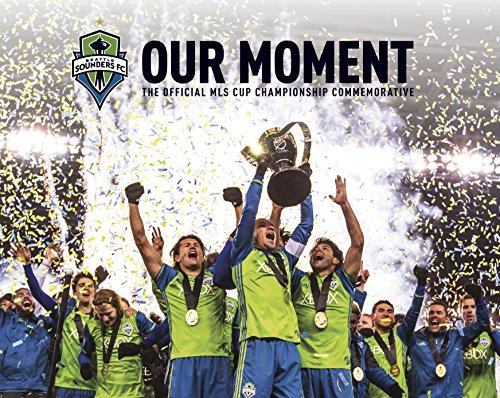 Seattle Sounders: Our Moment - The Official MLS Cup Championship Commemorative