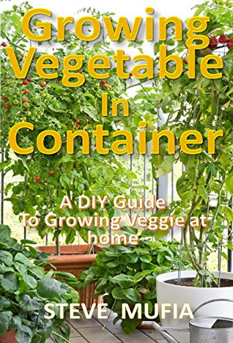 GROWING VEGETABLE IN CONTAINER: A DIY GUIDE TO GROWING VEGGIE AT HOME