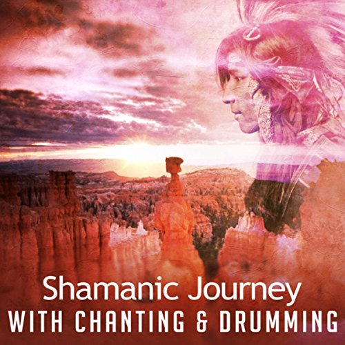 Shamanic Journey with Chanting & Drumming (Grand Soothing Soundscapes, Healing Canyon Pathways, Mystic Shamanism, Sacred Dance Circle) (Sacred Drumming)