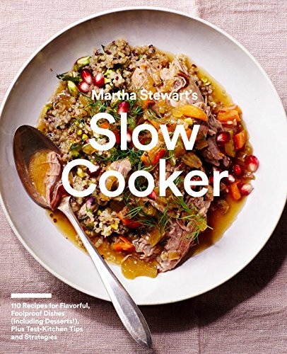 Martha Stewart's Slow Cooker: 110 Recipes for Flavorful, Foolproof Dishes (Including Desserts!), Plus Test- Kitchen Tips and Strategies by Editors of Martha Stewart Living